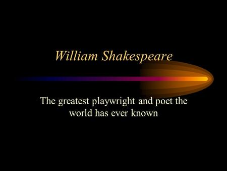 William Shakespeare The greatest playwright and poet the world has ever known.