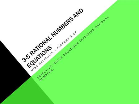 3-5 RATIONAL NUMBERS AND EQUATIONS MISS BATTAGLIA – ALGEBRA 1 CP OBJECTIVE: SOLVE EQUATIONS INVOLVING RATIONAL NUMBERS.