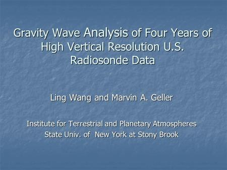Gravity Wave Analysis of Four Years of High Vertical Resolution U.S. Radiosonde Data Ling Wang and Marvin A. Geller Institute for Terrestrial and Planetary.