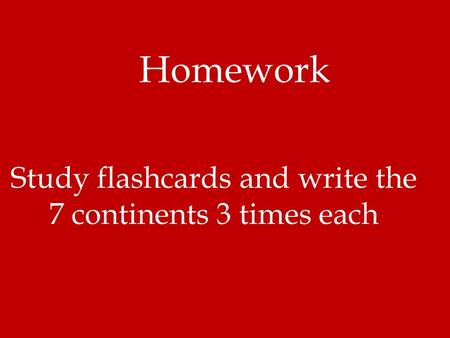 Homework Study flashcards and write the 7 continents 3 times each.