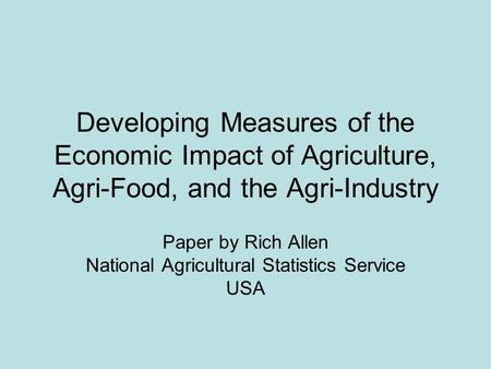 Developing Measures of the Economic Impact of Agriculture, Agri-Food, and the Agri-Industry Paper by Rich Allen National Agricultural Statistics Service.