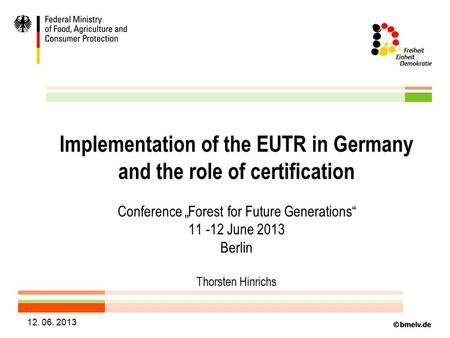 "12. 06. 2013 Implementation of the EUTR in Germany and the role of certification Conference ""Forest for Future Generations"" 11 -12 June 2013 Berlin Thorsten."