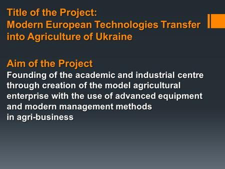 Title of the Project: Modern European Technologies Transfer into Agriculture of Ukraine Title of the Project: Modern European Technologies Transfer into.