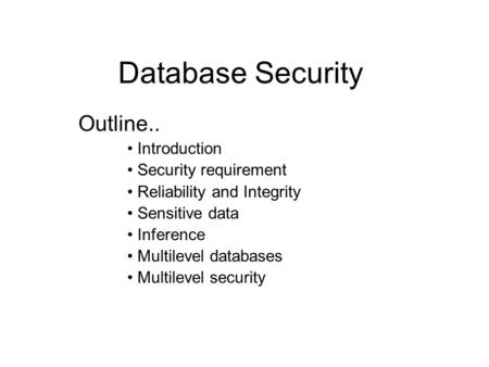 Database Security Outline.. Introduction Security requirement Reliability and Integrity Sensitive data Inference Multilevel databases Multilevel security.