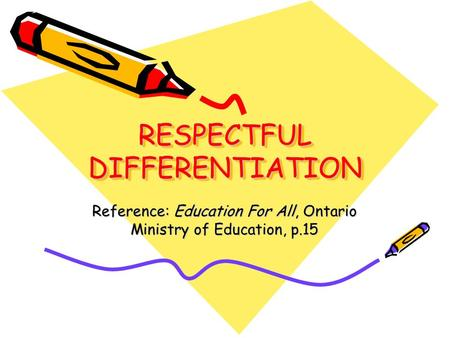 RESPECTFUL DIFFERENTIATION Reference: Education For All, Ontario Ministry of Education, p.15.