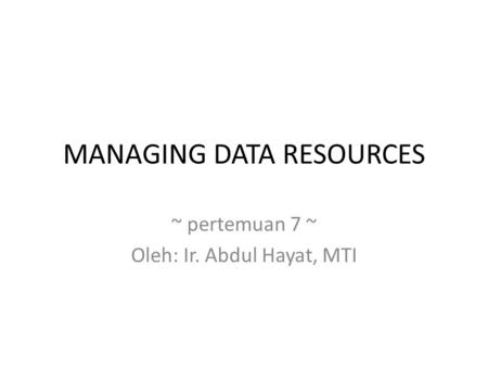 MANAGING DATA RESOURCES ~ pertemuan 7 ~ Oleh: Ir. Abdul Hayat, MTI.