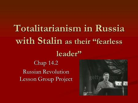 "Totalitarianism in Russia with Stalin as their ""fearless leader"" Chap 14.2 Russian Revolution Lesson Group Project."