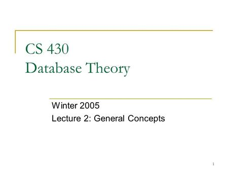 1 CS 430 Database Theory Winter 2005 Lecture 2: General Concepts.