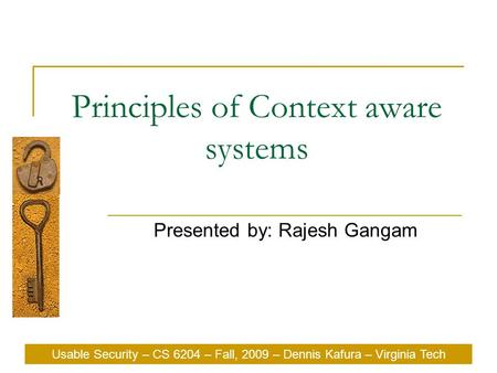 Usable Security – CS 6204 – Fall, 2009 – Dennis Kafura – Virginia Tech Principles of Context aware systems Presented by: Rajesh Gangam Usable Security.