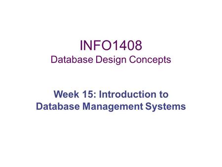 INFO1408 Database Design Concepts Week 15: Introduction to Database Management Systems.