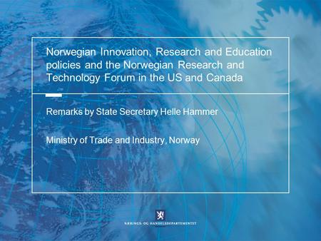 Norwegian Innovation, Research and Education policies and the Norwegian Research and Technology Forum in the US and Canada Remarks by State Secretary Helle.