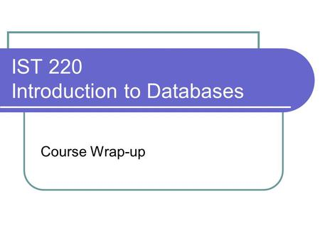 IST 220 Introduction to Databases Course Wrap-up.