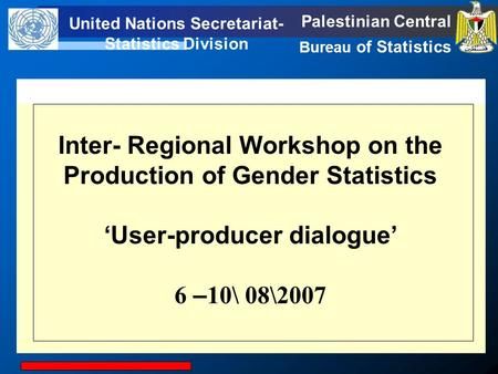 United Nations Secretariat- Statistics Division Palestinian Central Bureau of Statistics United Statistics Division Inter- Regional Workshop on the Production.