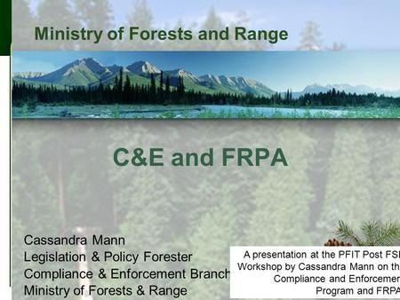 1 Ministry of Forests and Range C&E and FRPA Cassandra Mann Legislation & Policy Forester Compliance & Enforcement Branch Ministry of Forests & Range A.