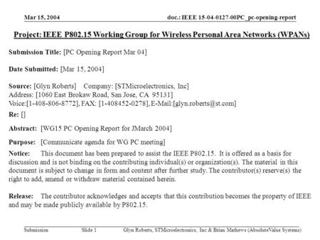 Doc.: IEEE 15-04-0127-00PC_pc-opening-report Submission Mar 15, 2004 Glyn Roberts, STMicroelectronics, Inc & Brian Mathews (AbsoluteValue Systems)Slide.