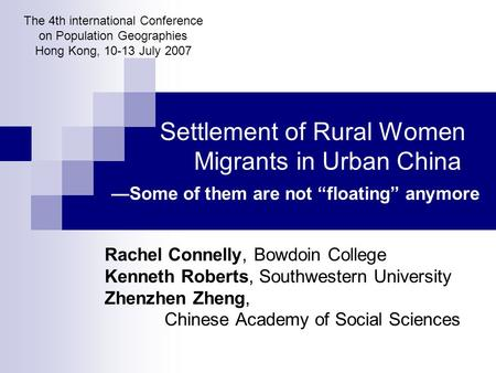 "Settlement of Rural Women Migrants in Urban China —Some of them are not ""floating"" anymore Rachel Connelly, Bowdoin College Kenneth Roberts, Southwestern."
