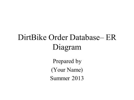 DirtBike Order Database– ER Diagram Prepared by (Your Name) Summer 2013.