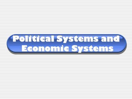 Political Systems and Economic Systems. Political Systems Countries can have a variety of political systems. They include:  Direct Democracy  Representative.