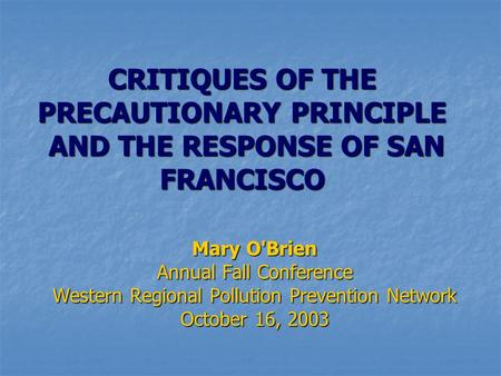 CRITIQUES OF THE PRECAUTIONARY PRINCIPLE AND THE RESPONSE OF SAN FRANCISCO Mary O'Brien Annual Fall Conference Western Regional Pollution Prevention Network.