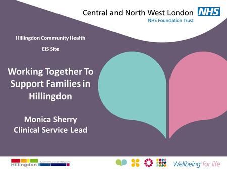 Hillingdon Community Health EIS Site Working Together To Support Families in Hillingdon Monica Sherry Clinical Service Lead.