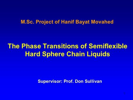 1 M.Sc. Project of Hanif Bayat Movahed The Phase Transitions of Semiflexible Hard Sphere Chain Liquids Supervisor: Prof. Don Sullivan.