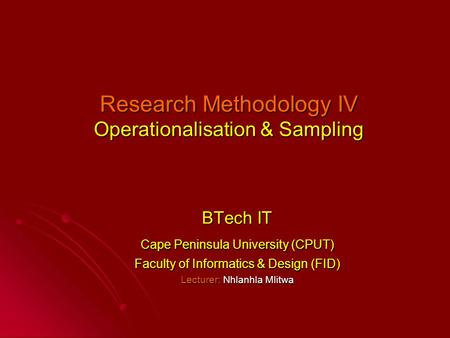 Research Methodology IV Operationalisation & Sampling BTech IT Cape Peninsula University (CPUT) Faculty of Informatics & Design (FID) Lecturer: Nhlanhla.