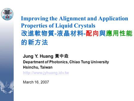 Improving the Alignment and Application Properties of Liquid Crystals 改進軟物質 - 液晶材料 - 配向與應用性能 的新方法 Jung Y. Huang 黃中垚 Department of Photonics, Chiao Tung.