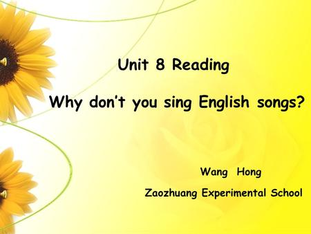Unit 8 Reading Why don't you sing English songs? Zaozhuang Experimental School Wang Hong.