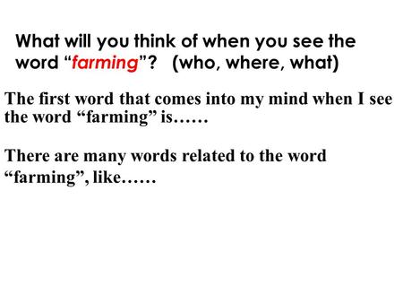 "What will you think of when you see the word "" farming ""? (who, where, what) The first word that comes into my mind when I see the word ""farming"" is……"