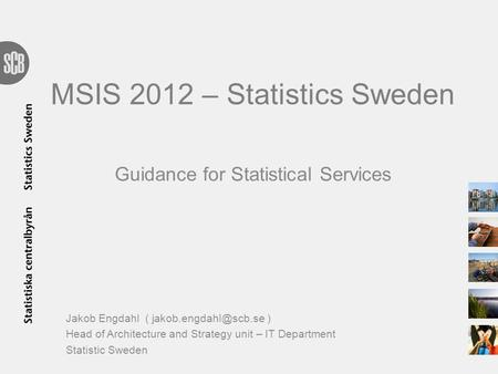 MSIS 2012 – Statistics Sweden Guidance for Statistical Services Jakob Engdahl ( ) Head of Architecture and Strategy unit – IT Department.
