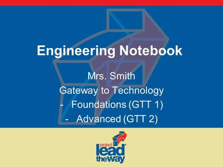 Engineering Notebook Mrs. Smith Gateway to Technology -Foundations (GTT 1) -Advanced (GTT 2)