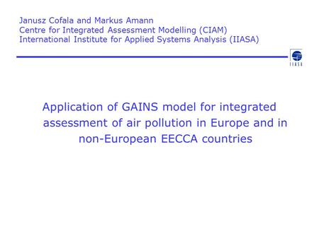 Janusz Cofala and Markus Amann Centre for Integrated Assessment Modelling (CIAM) International Institute for Applied Systems Analysis (IIASA) Application.
