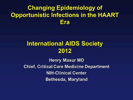 Changing Epidemiology of Opportunistic Infections in the HAART Era International AIDS Society 2012 Henry Masur MD Chief, Critical Care Medicine Department.