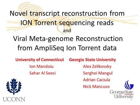 Novel transcript reconstruction from ION Torrent sequencing reads and Viral Meta-genome Reconstruction from AmpliSeq Ion Torrent data University of Connecticut.