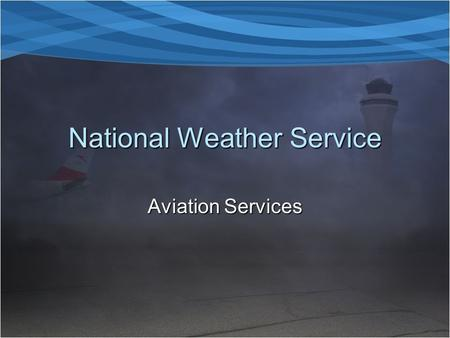 National Weather Service Aviation Services. Objective  To outline all National Weather Service Aviation Products and Services from Aviation Weather Center.