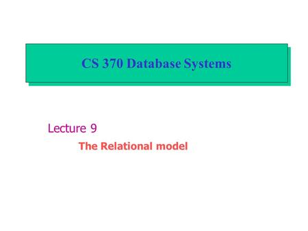 CS 370 Database Systems Lecture 9 The Relational model.
