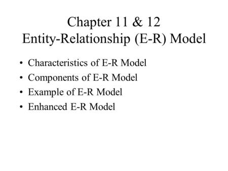 Chapter 11 & 12 Entity-Relationship (E-R) Model Characteristics of E-R Model Components of E-R Model Example of E-R Model Enhanced E-R Model.