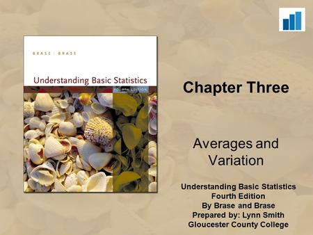 Understanding Basic Statistics Fourth Edition By Brase and Brase Prepared by: Lynn Smith Gloucester County College Chapter Three Averages and Variation.