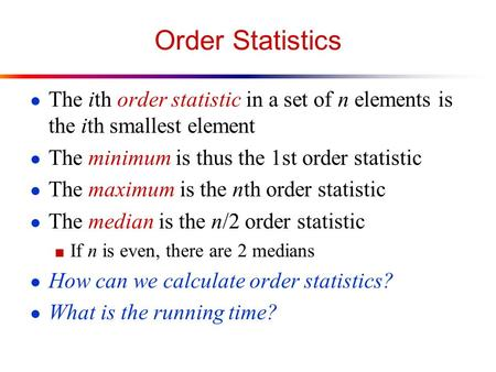Order Statistics ● The ith order statistic in a set of n elements is the ith smallest element ● The minimum is thus the 1st order statistic ● The maximum.
