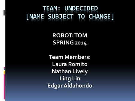 ROBOT: TOM SPRING 2014 Team Members: Laura Romito Nathan Lively Ling Lin Edgar Aldahondo.