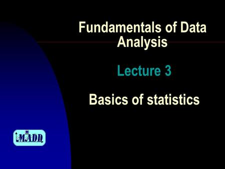 Fundamentals of Data Analysis Lecture 3 Basics of statistics.