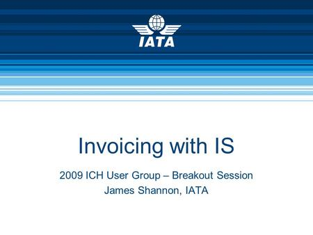 Invoicing with IS 2009 ICH User Group – Breakout Session James Shannon, IATA.