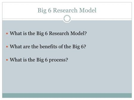 Big 6 Research Model What is the Big 6 Research Model? What are the benefits of the Big 6? What is the Big 6 process?