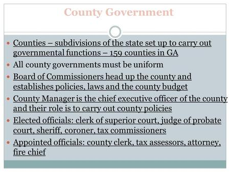 County Government Counties – subdivisions of the state set up to carry out governmental functions – 159 counties in GA All county governments must be uniform.