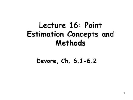 1 Lecture 16: Point Estimation Concepts and Methods Devore, Ch. 6.1-6.2.