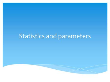 Statistics and parameters. To find out about a population we take a sample.