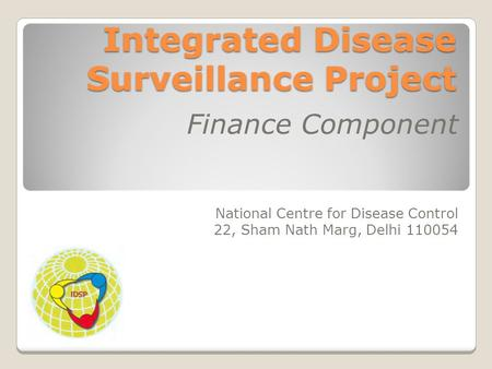 Integrated Disease Surveillance Project Finance Component National Centre for Disease Control 22, Sham Nath Marg, Delhi 110054.