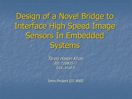 Design of a Novel Bridge to Interface High Speed Image Sensors In Embedded Systems Tareq Hasan Khan ID: 11083577 ECE, U of S Term Project (EE 800)