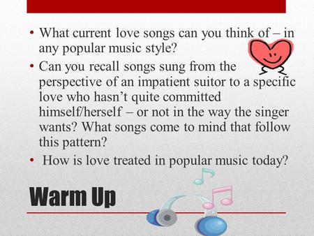 Warm Up What current love songs can you think of – in any popular music style? Can you recall songs sung from the perspective of an impatient suitor to.
