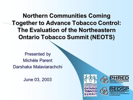 Northern Communities Coming Together to Advance Tobacco Control: The Evaluation of the Northeastern Ontario Tobacco Summit (NEOTS) Presented by Michèle.